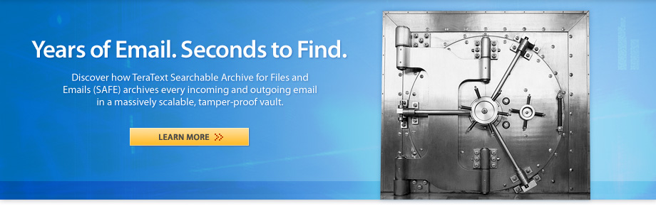 Years of email. Seconds to find. Discover how TeraText Searchable Archive for Files and Emails (SAFE) archives every incoming and outgoing email in a massively scalable, tamper-proof vault. Learn More.